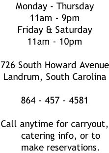 Monday - Thursday 11am - 9pm Friday & Saturday 11am - 10pm  726 South Howard Avenue Landrum, South Carolina  864 - 457 - 4581  Call anytime for carryout,     catering info, or to      make reservations.
